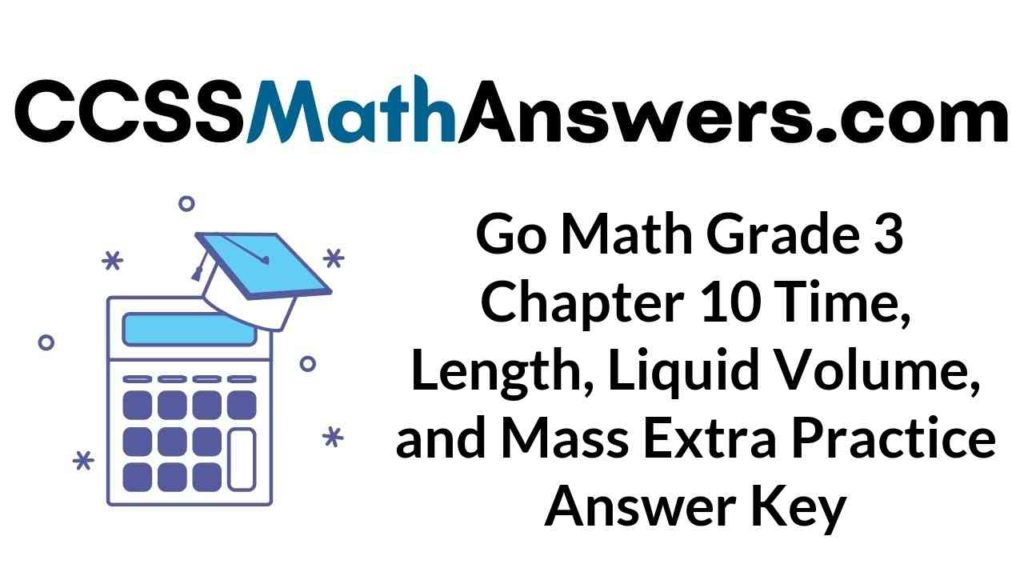 go-math-grade-3-chapter-10-time-length-liquid-volume-and-mass-extra-practice-answer-key