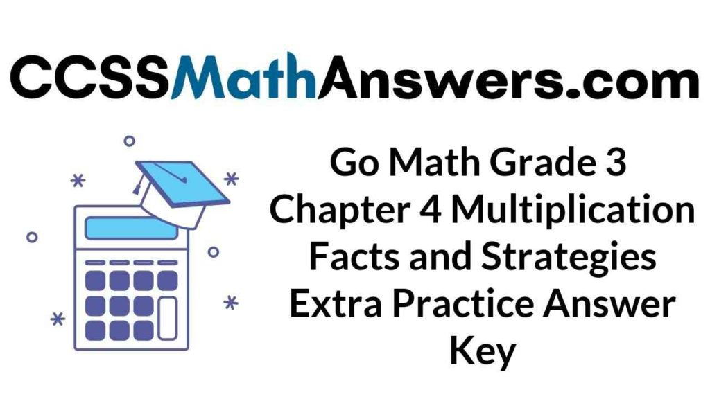 go-math-grade-3-chapter-4-multiplication-facts-and-strategies-extra-practice-answer-key
