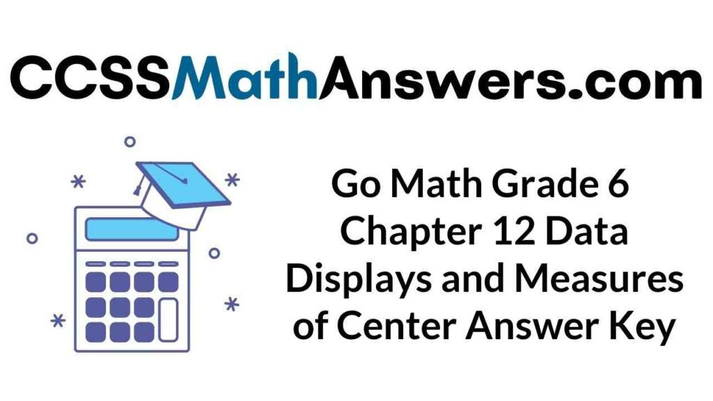 go-math-grade-6-chapter-12-data-displays-and-measures-of-center-answer-key