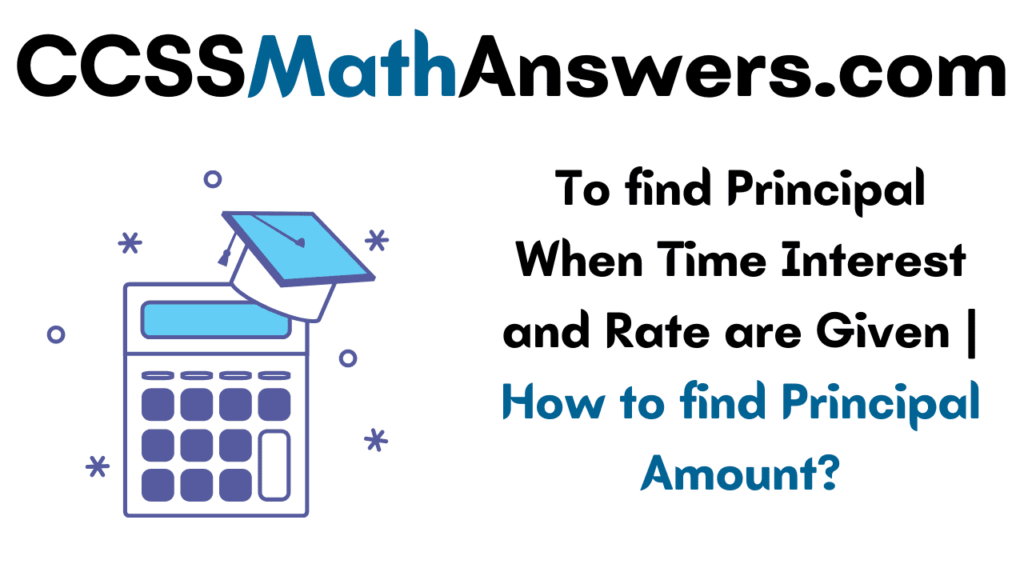 To find Principal When Time Interest and Rate are Given