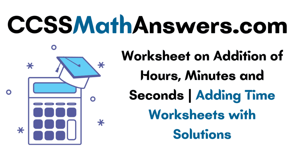 Worksheet on Addition of Hours, Minutes and Seconds