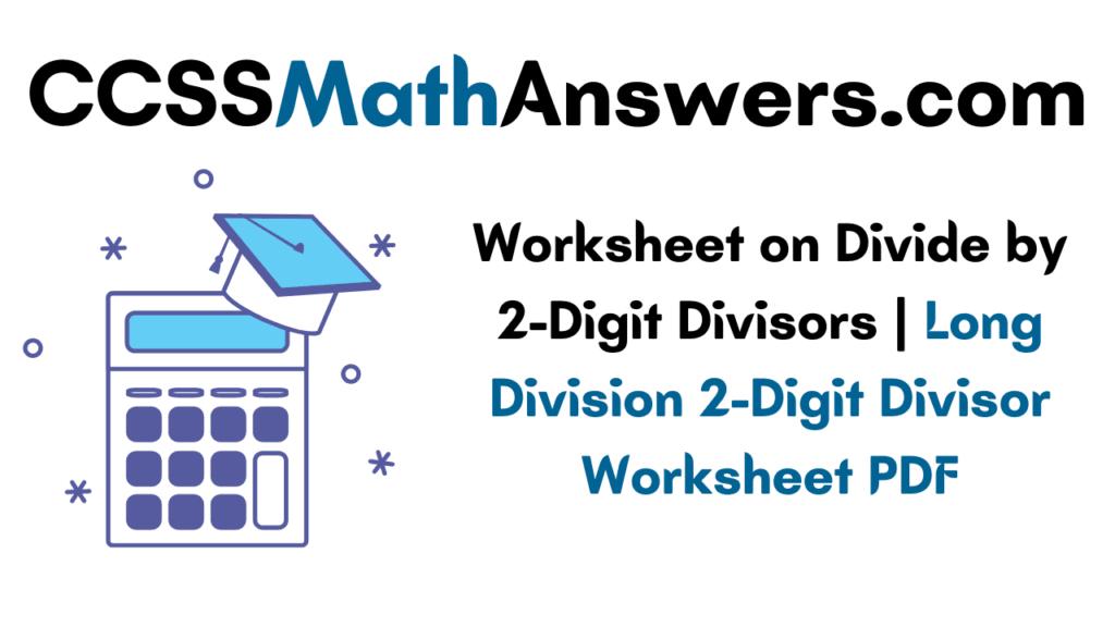 Worksheet on Divide by 2-Digit Divisors