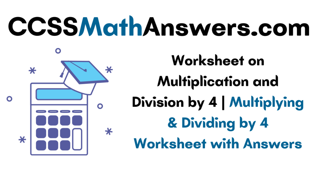 Worksheet on Multiplication and Division by 4