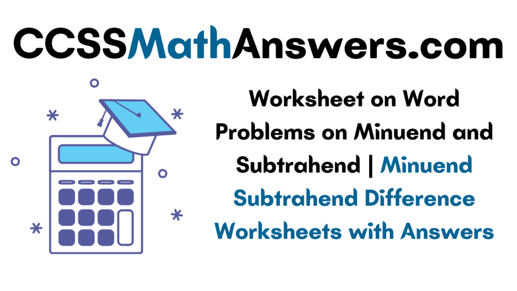 Worksheet on Word Problems on Minuend and Subtrahend