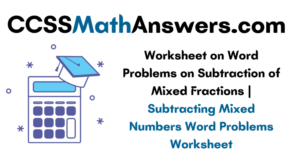 Worksheet on Word Problems on Subtraction of Mixed Fractions