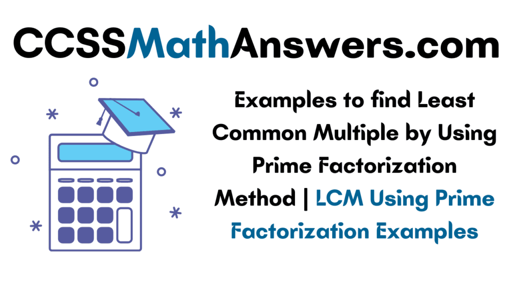 Examples to find Least Common Multiple by Using Prime Factorization Method