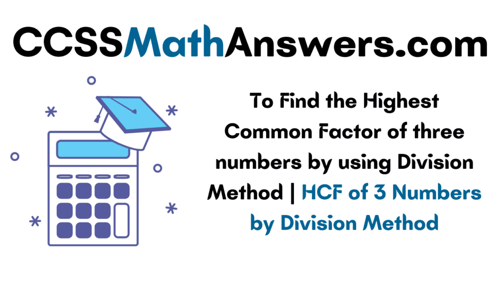 To Find the Highest Common Factor of Three numbers by using Division Method
